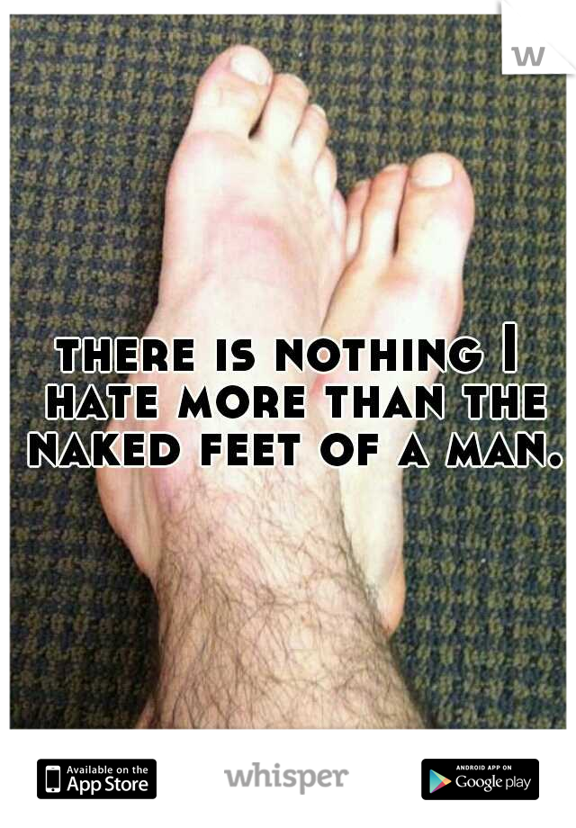 there is nothing I hate more than the naked feet of a man.