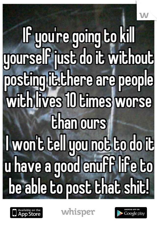 If you're going to kill yourself just do it without posting it.there are people with lives 10 times worse than ours  I won't tell you not to do it u have a good enuff life to be able to post that shit!