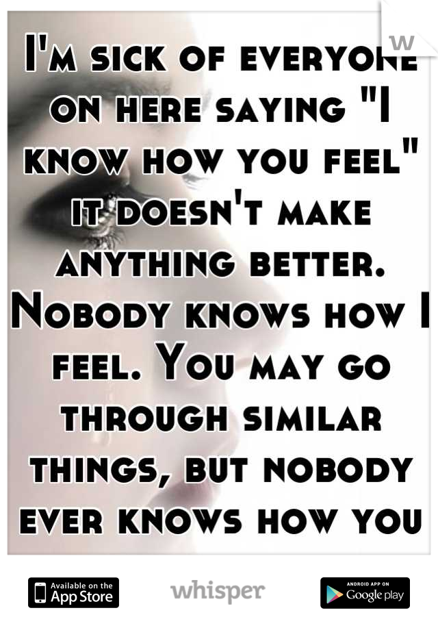 "I'm sick of everyone on here saying ""I know how you feel"" it doesn't make anything better. Nobody knows how I feel. You may go through similar things, but nobody ever knows how you truly feel."