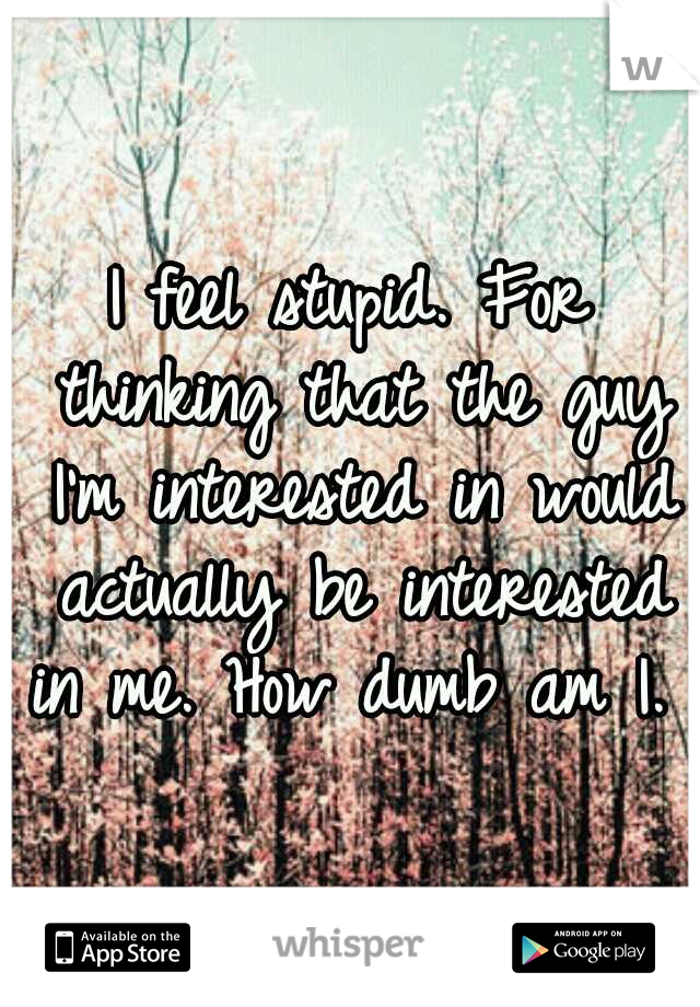 I feel stupid. For thinking that the guy I'm interested in would actually be interested in me. How dumb am I.