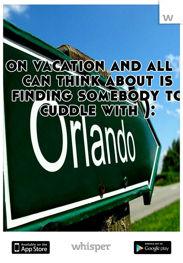 on vacation and all I can think about is finding somebody to cuddle with ):