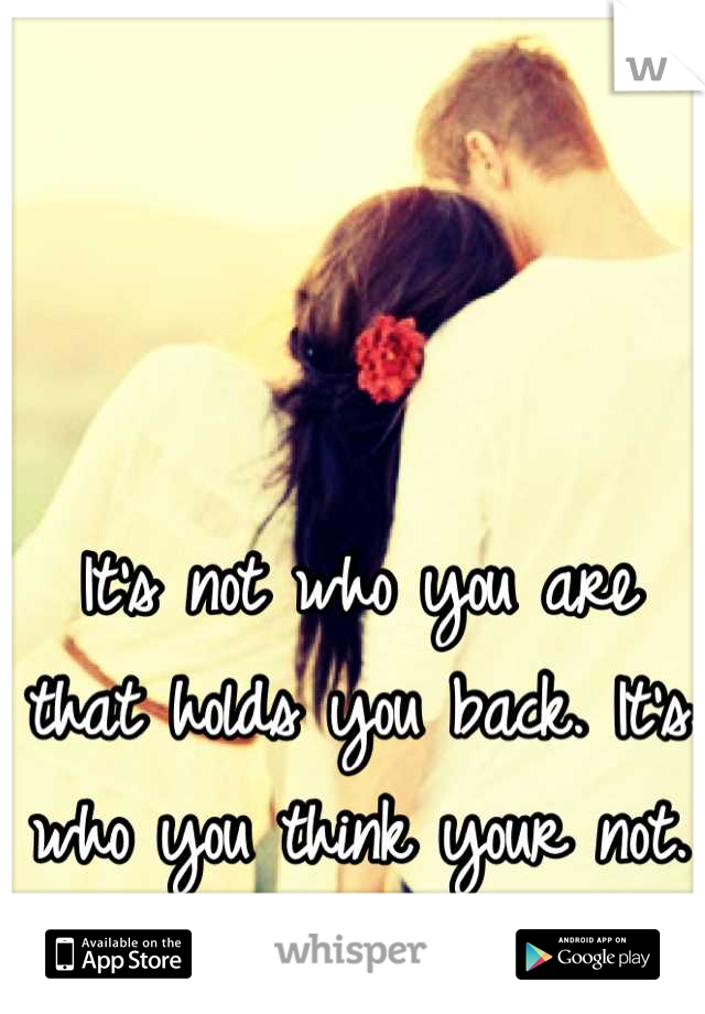 It's not who you are that holds you back. It's who you think your not.