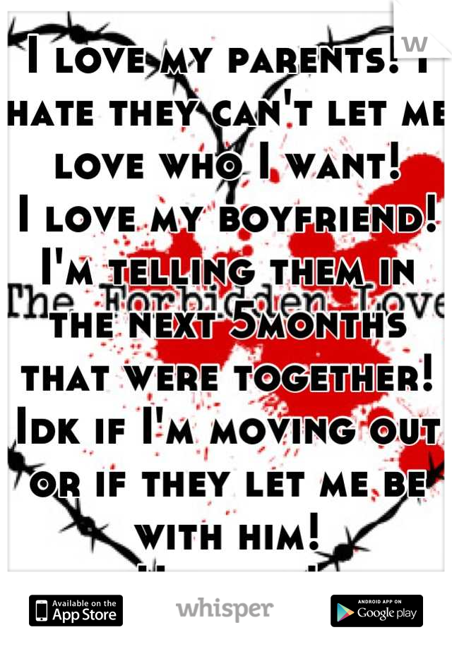 I love my parents! I hate they can't let me love who I want!  I love my boyfriend! I'm telling them in the next 5months that were together! Idk if I'm moving out or if they let me be with him! Hopeful!