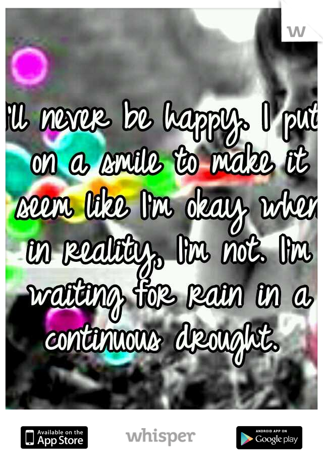I'll never be happy. I put on a smile to make it seem like I'm okay when in reality, I'm not. I'm waiting for rain in a continuous drought.