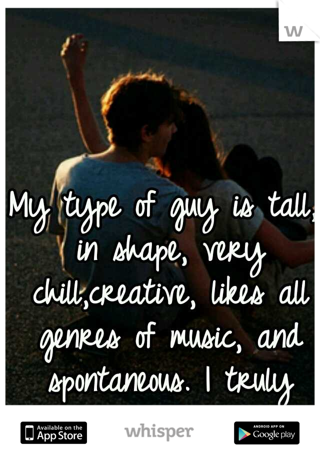 My type of guy is tall, in shape, very chill,creative, likes all genres of music, and spontaneous. I truly wish/hope I find him.