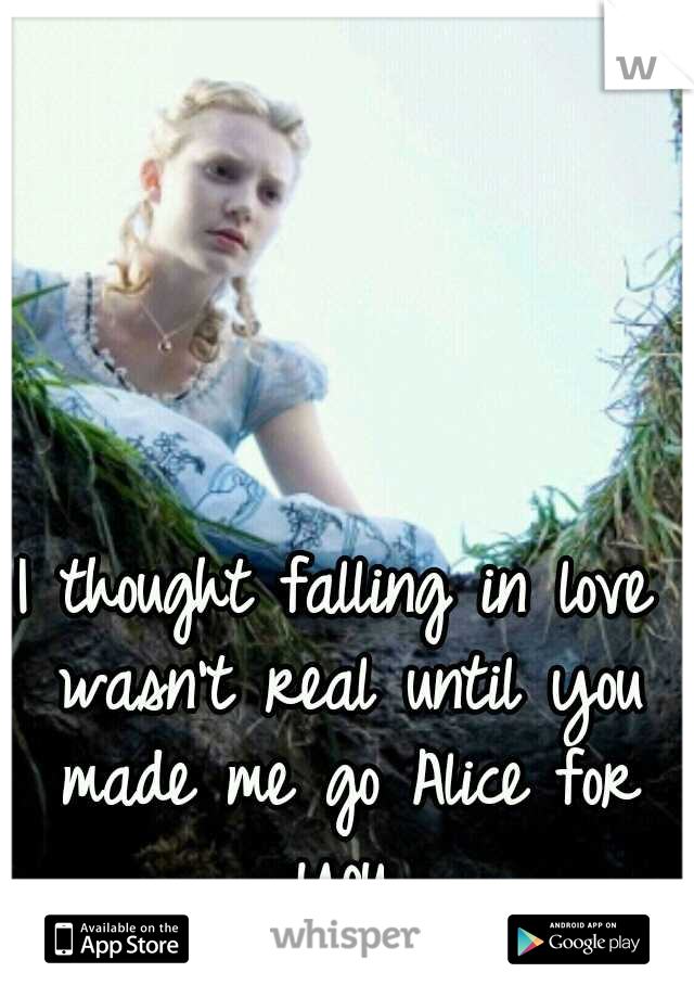 I thought falling in love wasn't real until you made me go Alice for you.