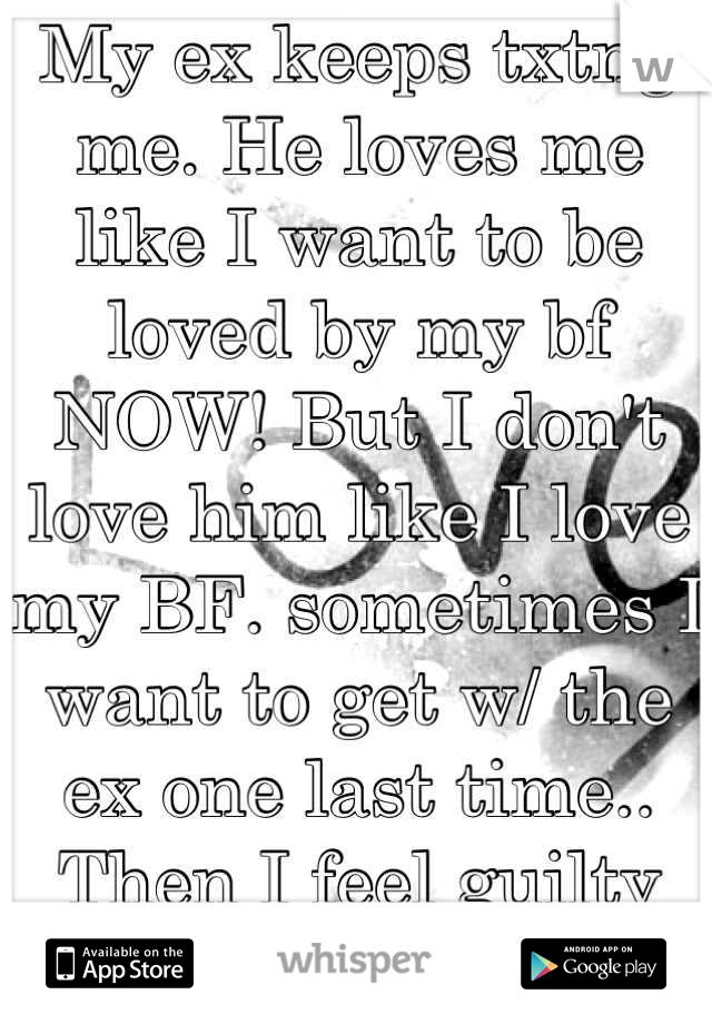 My ex keeps txtng me. He loves me like I want to be loved by my bf NOW! But I don't love him like I love my BF. sometimes I want to get w/ the ex one last time.. Then I feel guilty about that thought.