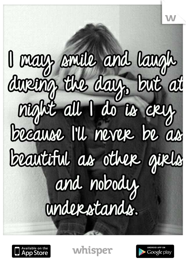 I may smile and laugh during the day, but at night all I do is cry because I'll never be as beautiful as other girls and nobody understands.