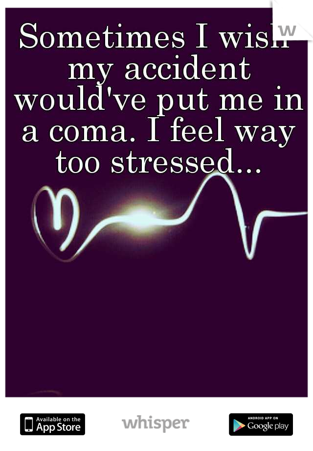 Sometimes I wish my accident would've put me in a coma. I feel way too stressed...