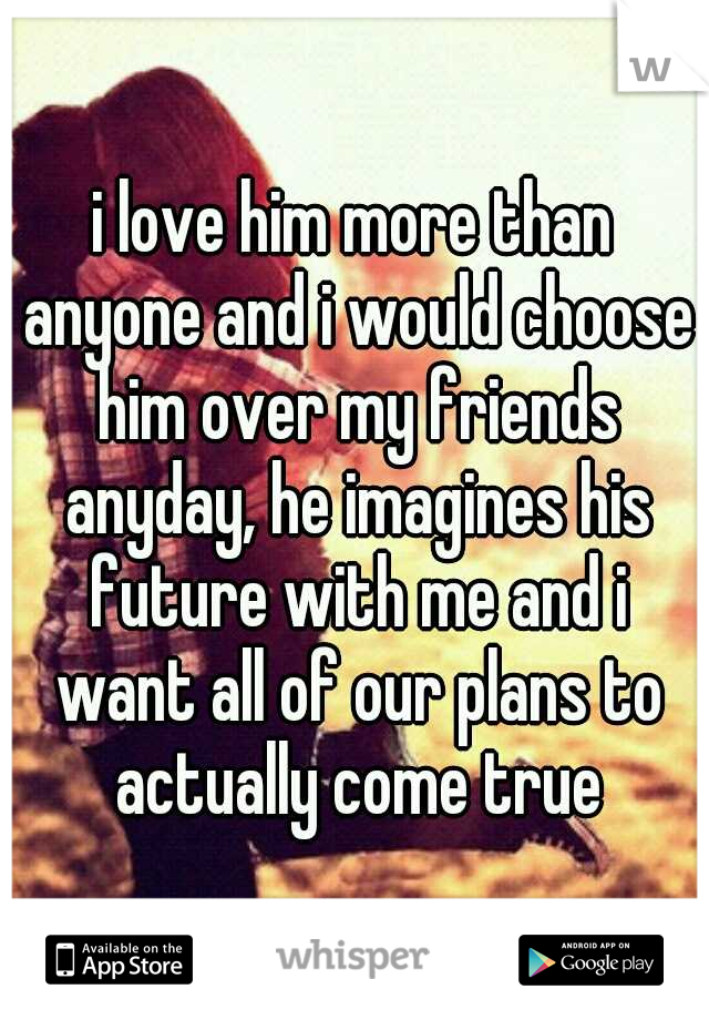 i love him more than anyone and i would choose him over my friends anyday, he imagines his future with me and i want all of our plans to actually come true