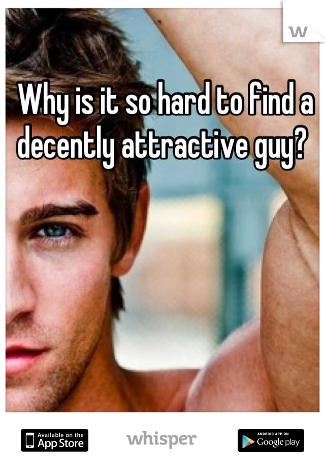 Why is it so hard to find a decently attractive guy?