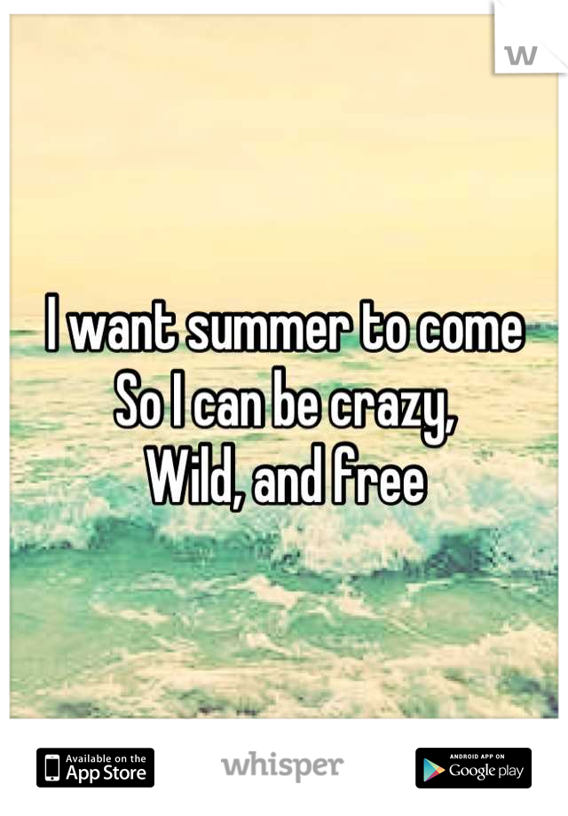 I want summer to come  So I can be crazy, Wild, and free