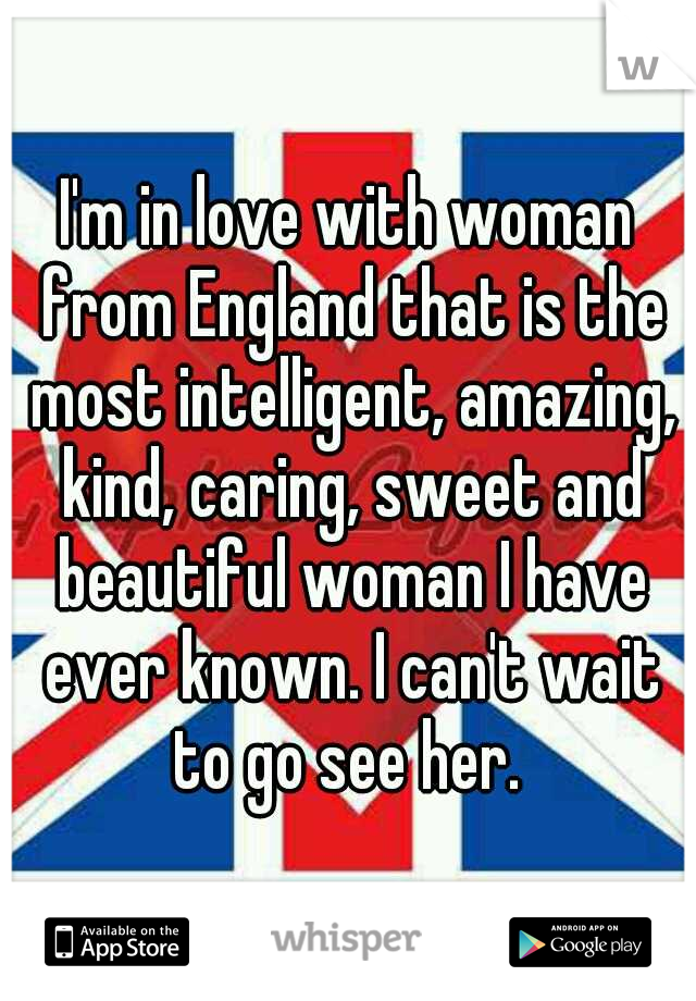 I'm in love with woman from England that is the most intelligent, amazing, kind, caring, sweet and beautiful woman I have ever known. I can't wait to go see her.