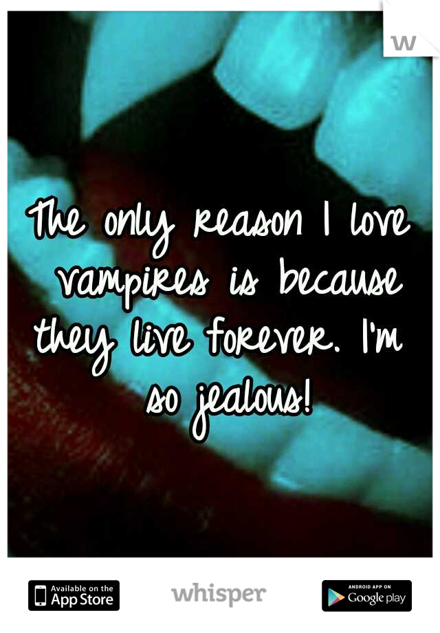 The only reason I love vampires is because they live forever. I'm  so jealous!
