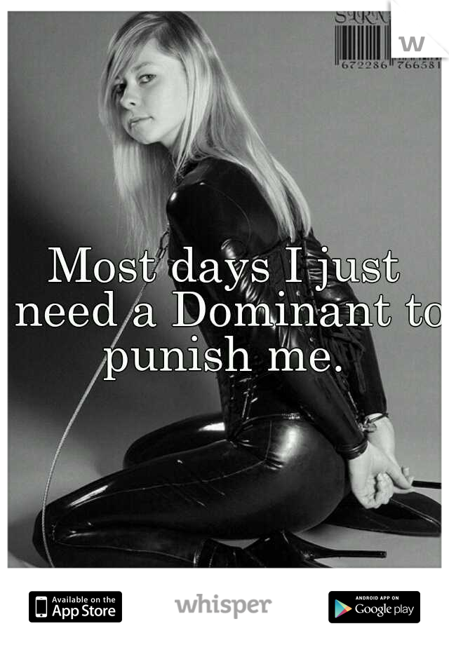 Most days I just need a Dominant to punish me.