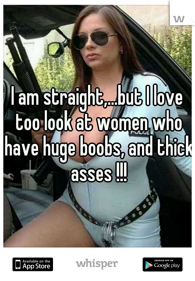I am straight,...but I love too look at women who have huge boobs, and thick asses !!!