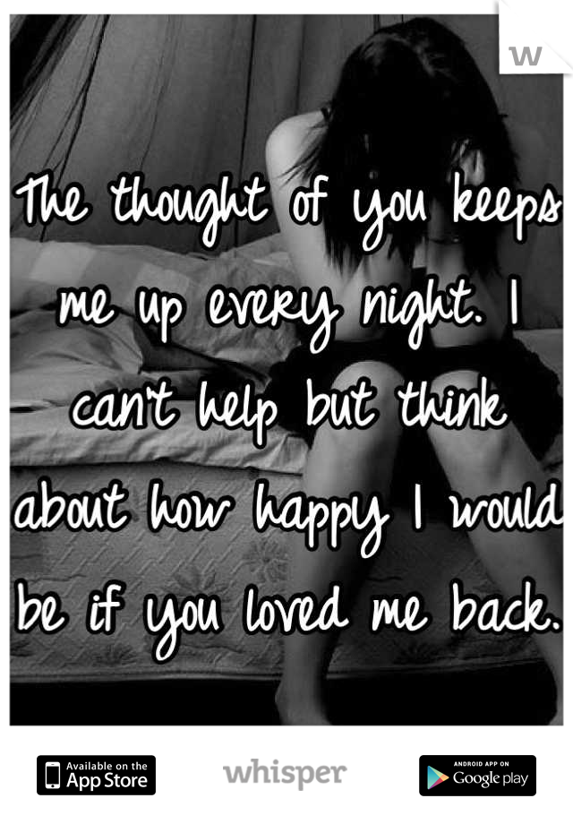 The thought of you keeps me up every night. I can't help but think about how happy I would be if you loved me back.