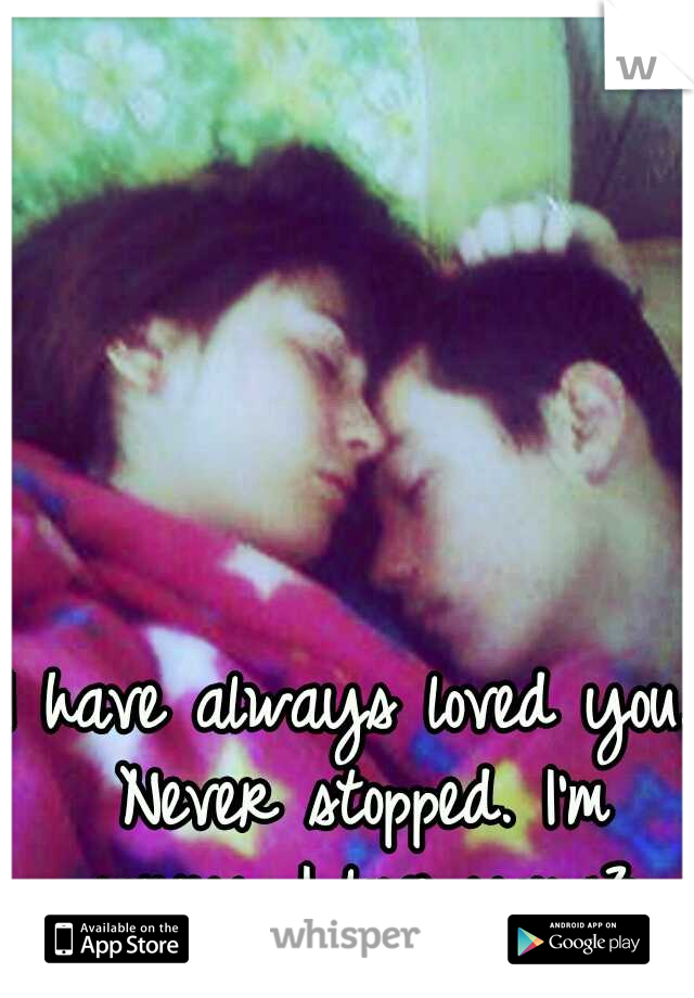 I have always loved you. Never stopped. I'm sorry. I love you.<3