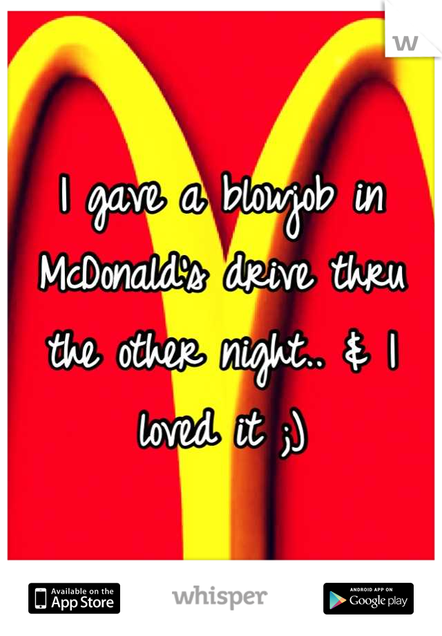 I gave a blowjob in McDonald's drive thru the other night.. & I loved it ;)