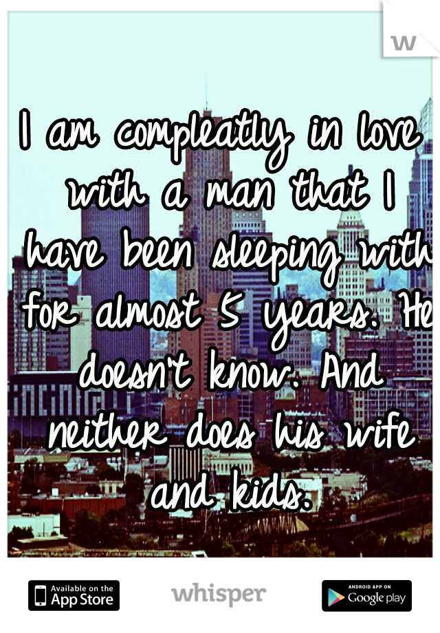 I am compleatly in love with a man that I have been sleeping with for almost 5 years. He doesn't know. And neither does his wife and kids.