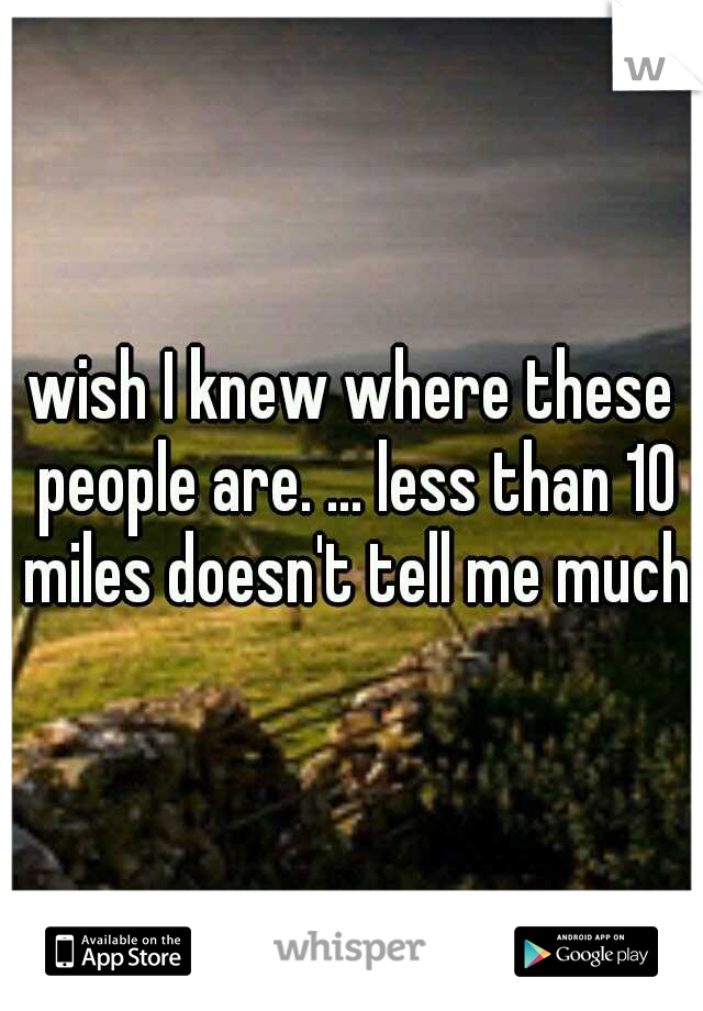 wish I knew where these people are. ... less than 10 miles doesn't tell me much