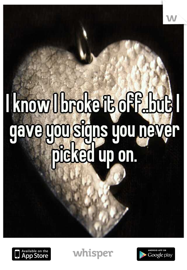 I know I broke it off..but I gave you signs you never picked up on.