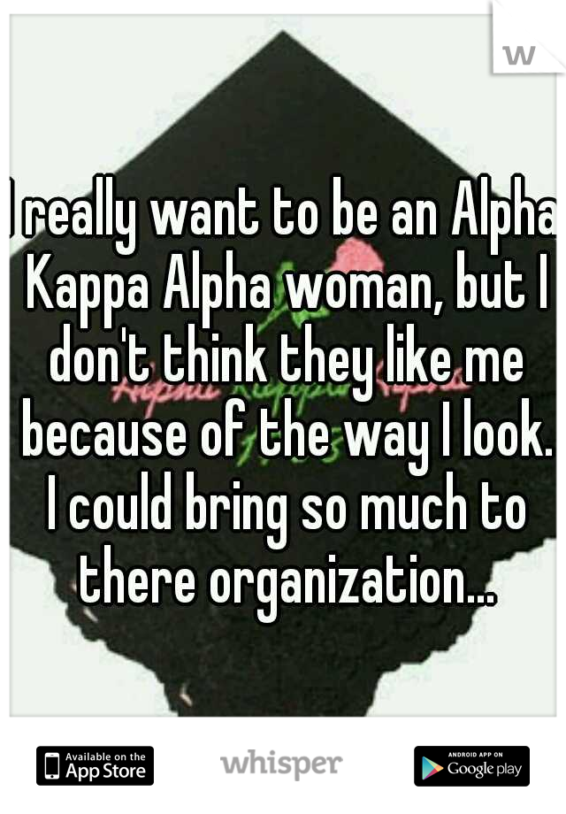 I really want to be an Alpha Kappa Alpha woman, but I don't think they like me because of the way I look. I could bring so much to there organization...