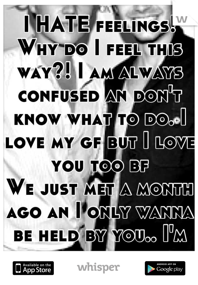 I HATE feelings! Why do I feel this way?! I am always confused an don't know what to do. I love my gf but I love you too bf  We just met a month ago an I only wanna be held by you.. I'm scared