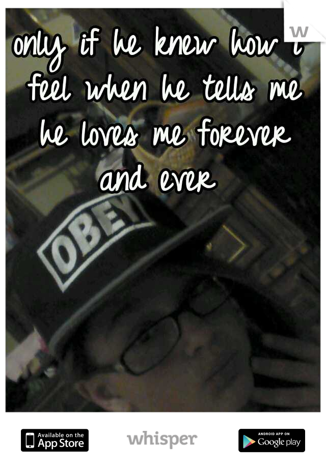 only if he knew how i feel when he tells me he loves me forever and ever