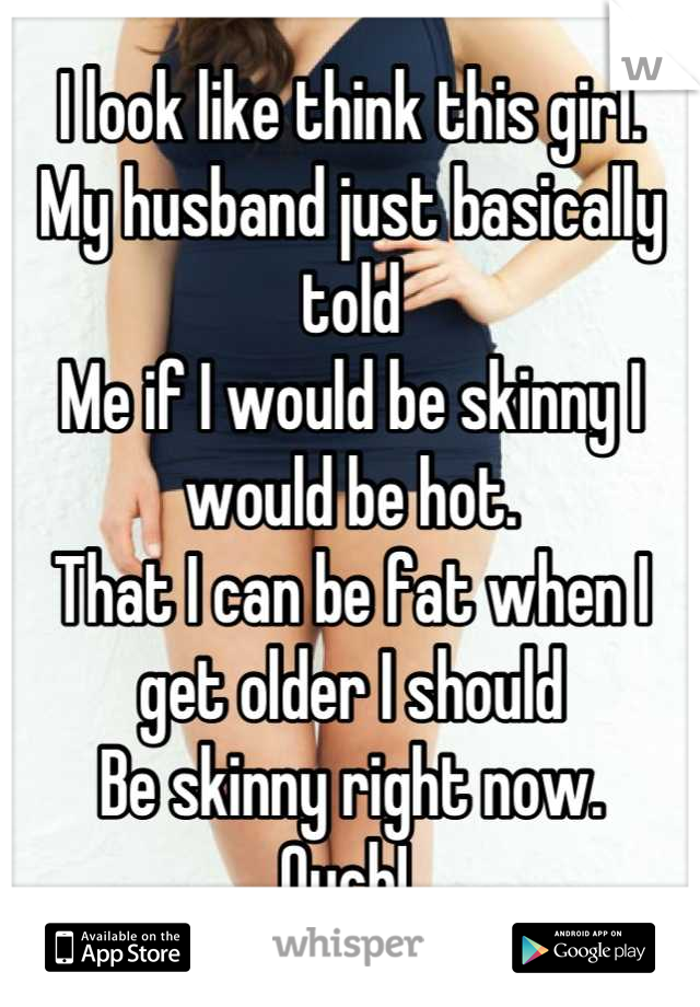 I look like think this girl.  My husband just basically told Me if I would be skinny I would be hot. That I can be fat when I get older I should  Be skinny right now.  Ouch!