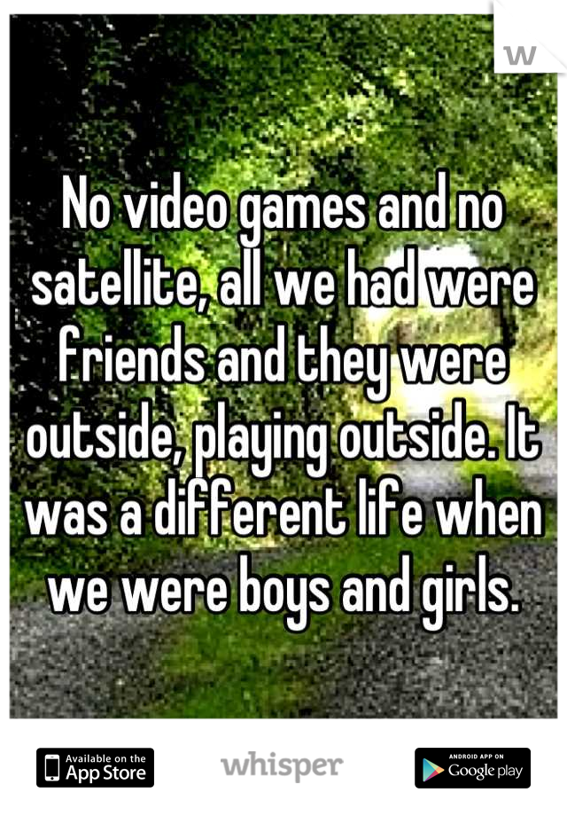 No video games and no satellite, all we had were friends and they were outside, playing outside. It was a different life when we were boys and girls.