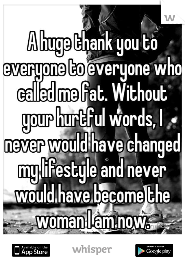 A huge thank you to everyone to everyone who called me fat. Without your hurtful words, I never would have changed my lifestyle and never would have become the woman I am now.