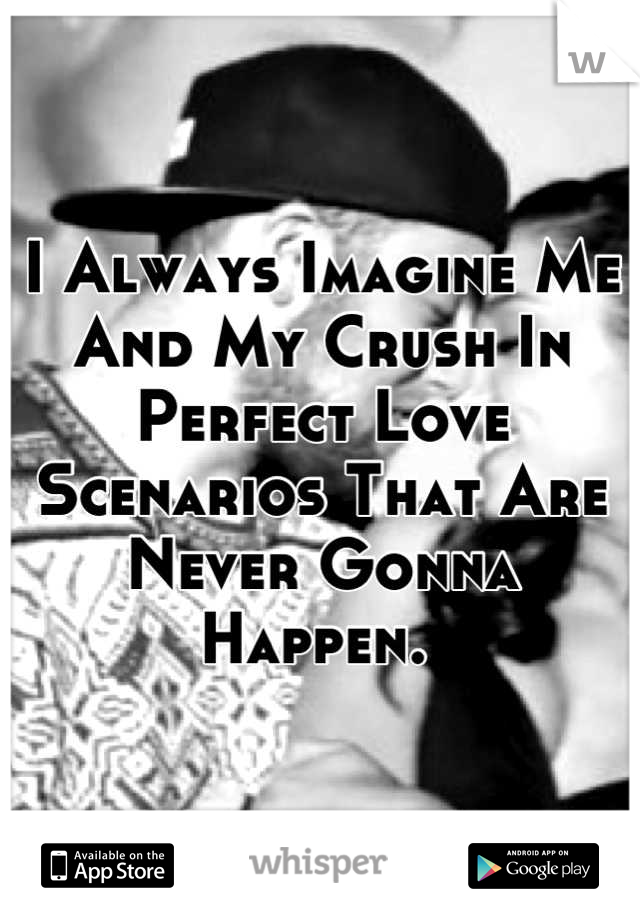 I Always Imagine Me And My Crush In Perfect Love Scenarios That Are Never Gonna Happen.