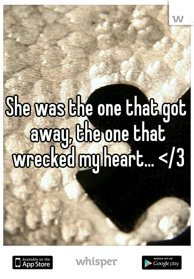 She was the one that got away, the one that wrecked my heart... </3