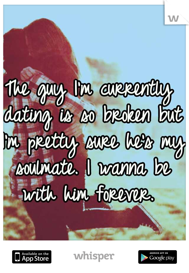 The guy I'm currently dating is so broken but I'm pretty sure he's my soulmate. I wanna be with him forever.