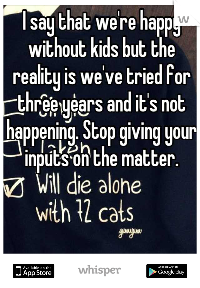 I say that we're happy without kids but the reality is we've tried for three years and it's not happening. Stop giving your inputs on the matter.