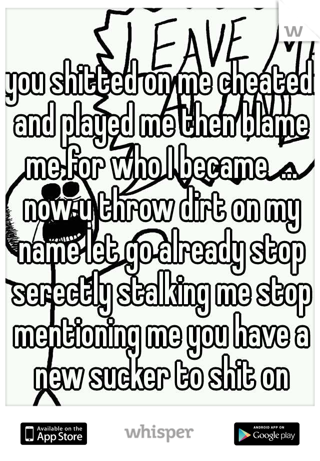 you shitted on me cheated and played me then blame me for who I became  ... now u throw dirt on my name let go already stop serectly stalking me stop mentioning me you have a new sucker to shit on