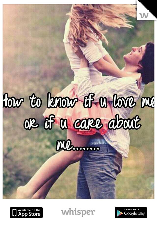 How to know if u love me or if u care about me........