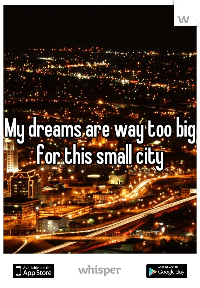 My dreams are way too big for this small city
