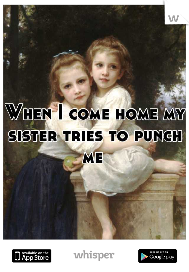 When I come home my sister tries to punch me