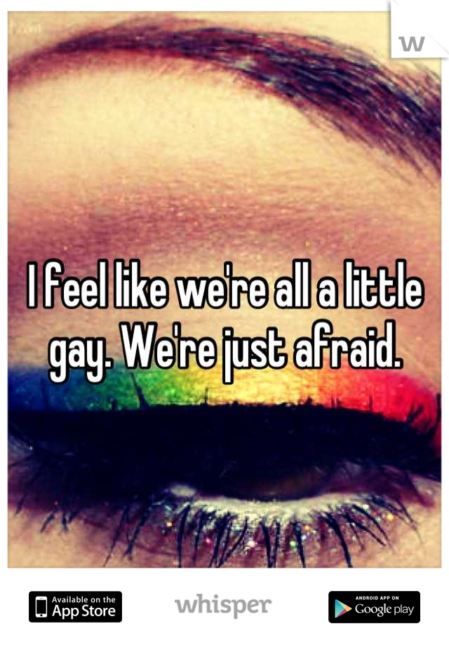 I feel like we're all a little gay. We're just afraid.