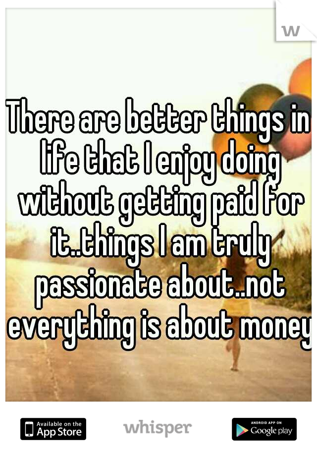 There are better things in life that I enjoy doing without getting paid for it..things I am truly passionate about..not everything is about money.