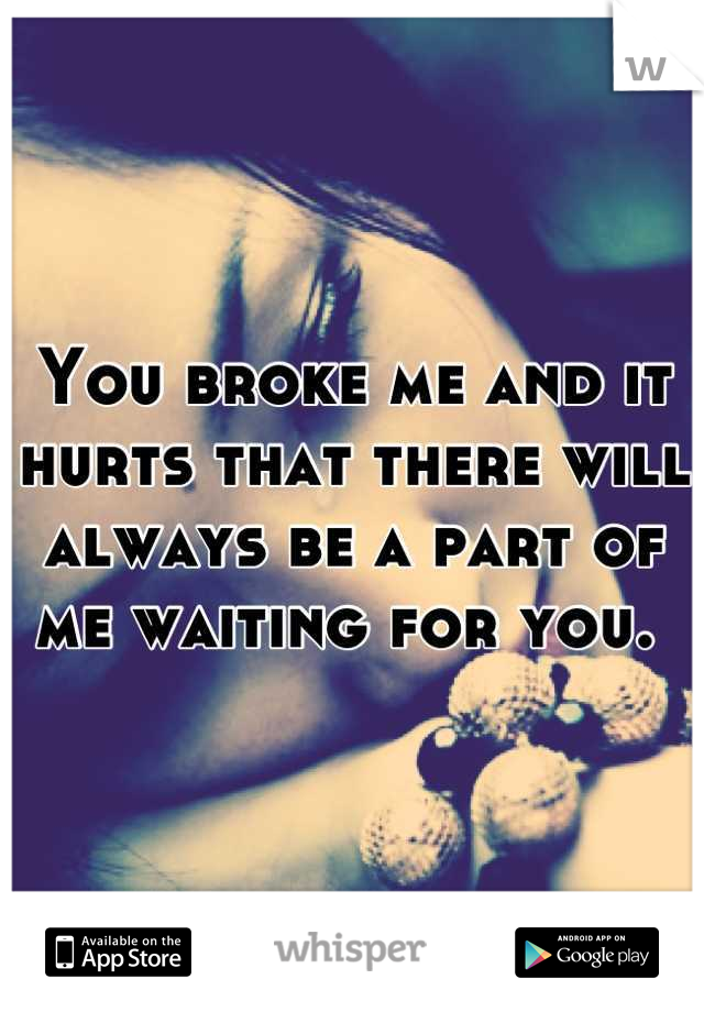 You broke me and it hurts that there will always be a part of me waiting for you.