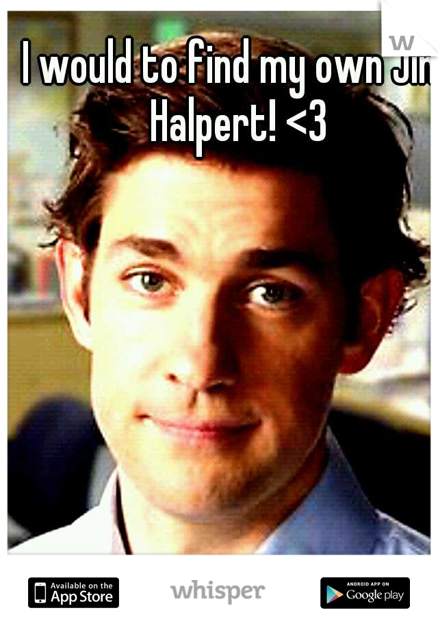 I would to find my own Jim Halpert! <3