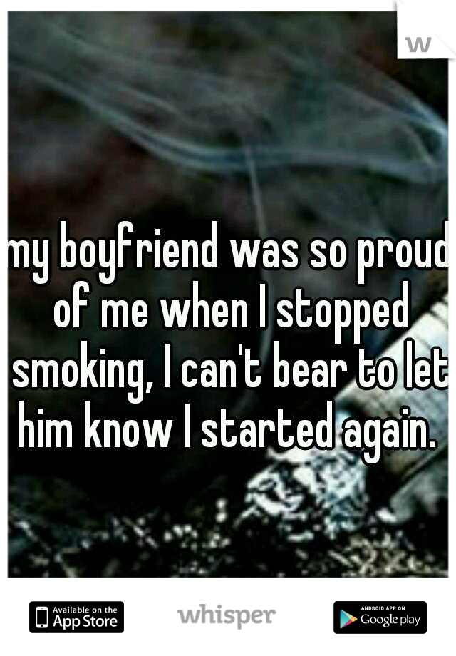 my boyfriend was so proud of me when I stopped smoking, I can't bear to let him know I started again.