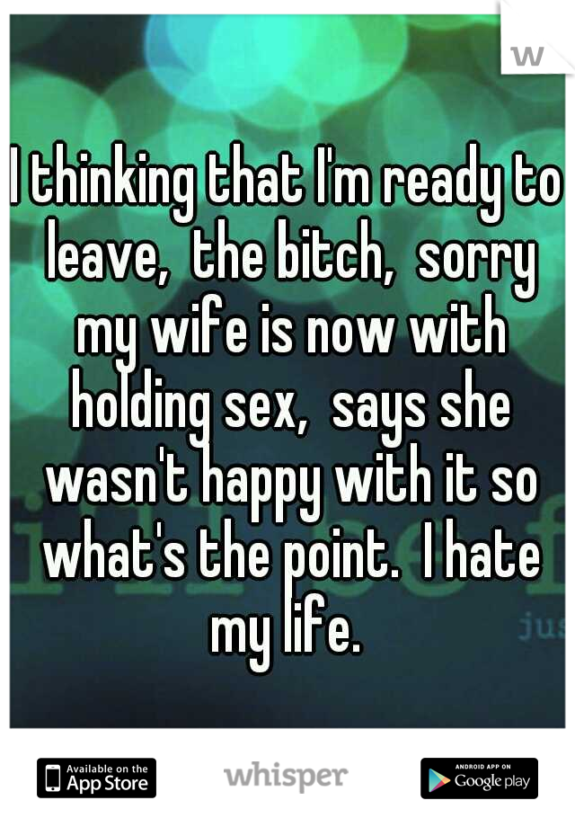I thinking that I'm ready to leave,  the bitch,  sorry my wife is now with holding sex,  says she wasn't happy with it so what's the point.  I hate my life.