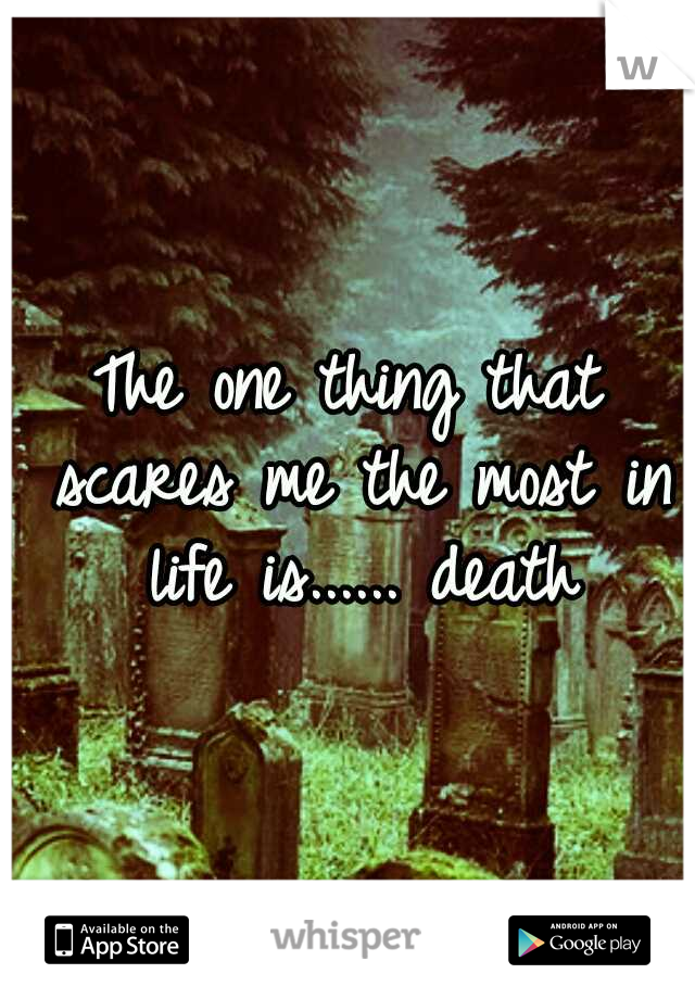 The one thing that scares me the most in life is...... death