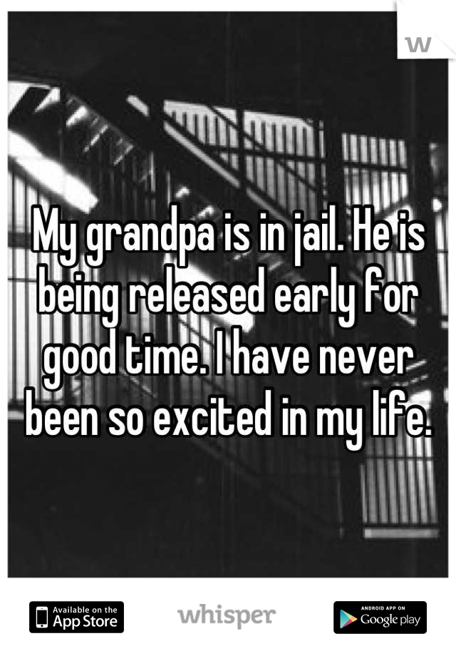 My grandpa is in jail. He is being released early for good time. I have never been so excited in my life.