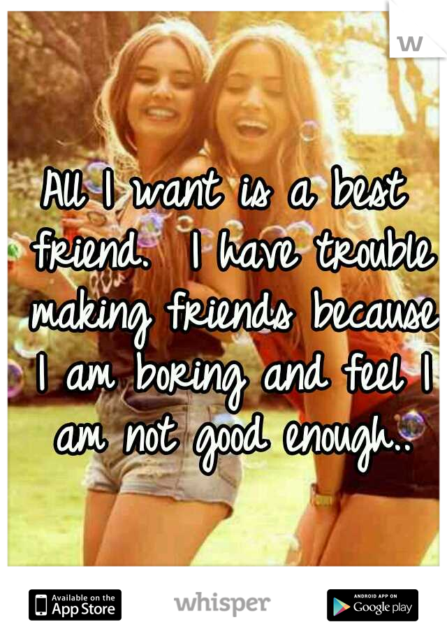 All I want is a best friend.  I have trouble making friends because I am boring and feel I am not good enough..