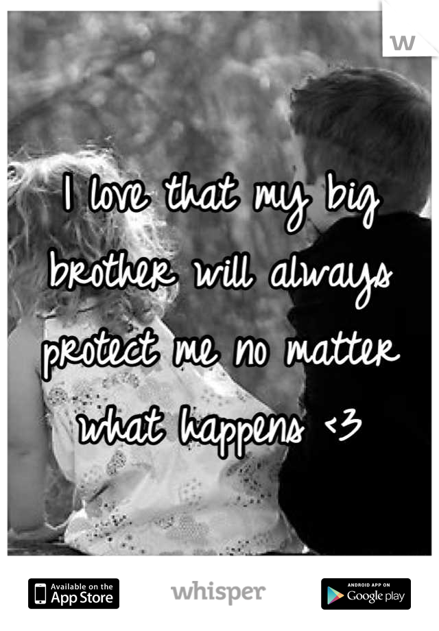 I love that my big brother will always protect me no matter what happens <3